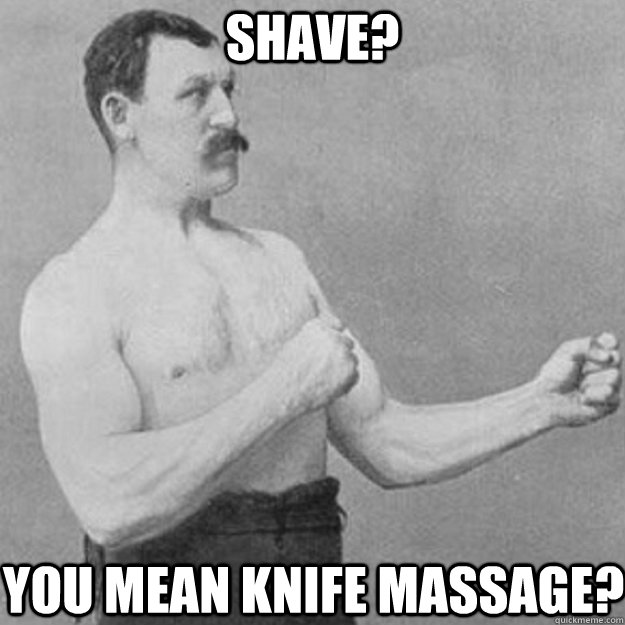 SHAVE? YOU MEAN KNIFE MASSAGE? - SHAVE? YOU MEAN KNIFE MASSAGE?  overly manly man