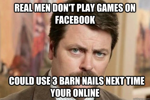 Real Men don't play games on facebook   could use 3 barn nails next time your online