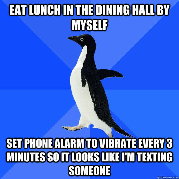 Eat lunch in the dining hall by myself Set phone alarm to vibrate every 3 minutes so it looks like I'm texting someone - Eat lunch in the dining hall by myself Set phone alarm to vibrate every 3 minutes so it looks like I'm texting someone  Socially Awkward Penguin