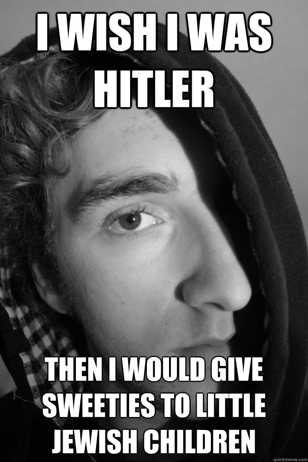 i wish i was hitler then i would give sweeties to little jewish children