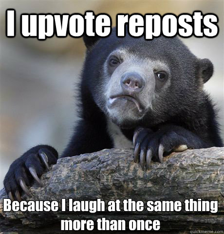 I upvote reposts Because I laugh at the same thing more than once - I upvote reposts Because I laugh at the same thing more than once  Confession Bear