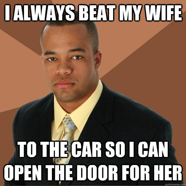I always beat my wife to the car so i can open the door for her - I always beat my wife to the car so i can open the door for her  Successful Black Man