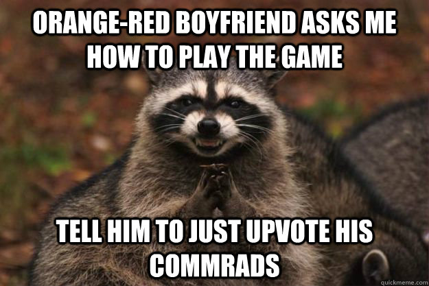 Orange-red boyfriend asks me how to play the game Tell him to just upvote his commrads - Orange-red boyfriend asks me how to play the game Tell him to just upvote his commrads  Evil Plotting Raccoon