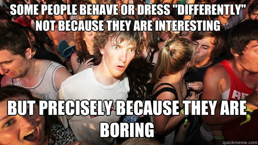 Some people behave or dress