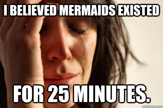 I believed mermaids existed for 25 minutes. - I believed mermaids existed for 25 minutes.  First World Problems