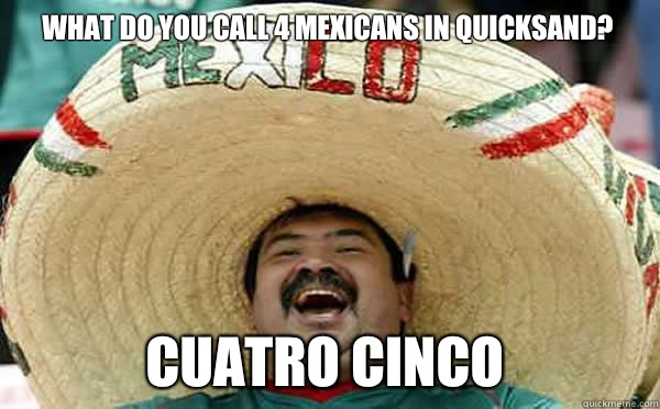 What do you call 4 mexicans in quicksand? Cuatro Cinco