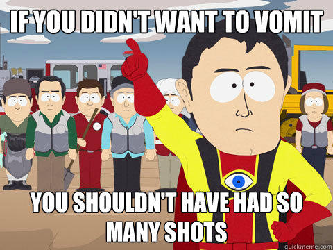 if you didn't want to vomit you shouldn't have had so many shots - if you didn't want to vomit you shouldn't have had so many shots  Captain Hindsight