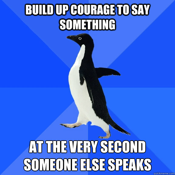 Build up courage to say something at the very second someone else speaks - Build up courage to say something at the very second someone else speaks  Socially Awkward Penguin