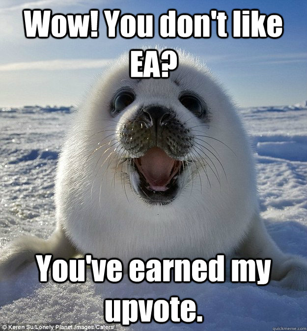 Wow! You don't like EA? You've earned my upvote. - Wow! You don't like EA? You've earned my upvote.  Easily Pleased Seal