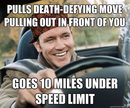 pulls death-defying move pulling out in front of you goes 10 miles under speed limit