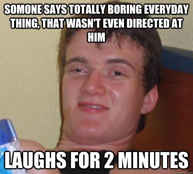 Somone says totally boring everyday thing, that wasn't even directed at him Laughs for 2 minutes - Somone says totally boring everyday thing, that wasn't even directed at him Laughs for 2 minutes  10 Guy