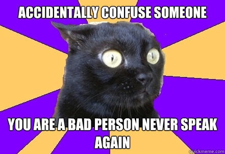 accidentally confuse someone  you are a bad person never speak again