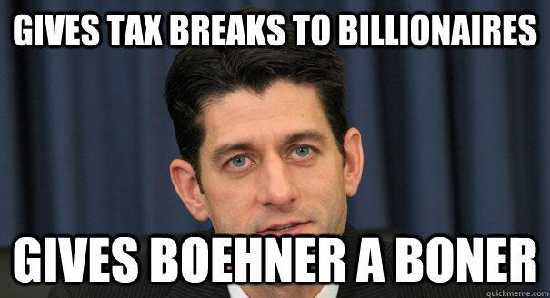 Gives tax breaks to billionaires Gives Boehner a boner