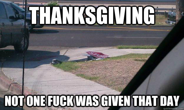 Thanksgiving Not one fuck was given that day  Black Friday