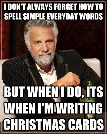 I don't always forget how to spell simple everyday words but when I do, Its when I'm writing christmas cards  The Most Interesting Man In The World