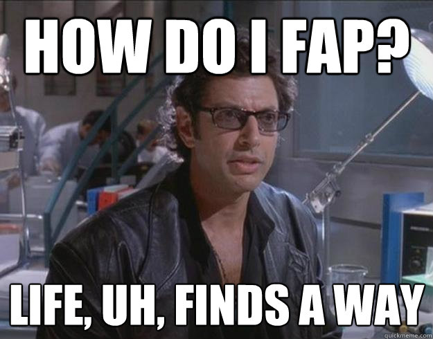 How do I fap? life, uh, finds a way