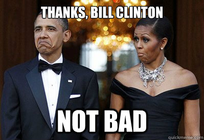 Thanks, Bill Clinton NOT BAD
