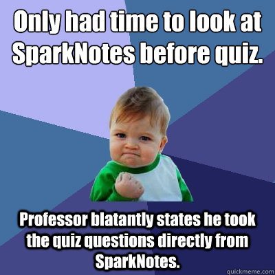 Only had time to look at SparkNotes before quiz. Professor blatantly states he took the quiz questions directly from SparkNotes. - Only had time to look at SparkNotes before quiz. Professor blatantly states he took the quiz questions directly from SparkNotes.  Success Kid