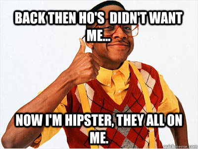 Back then ho's  didn't want me... Now I'm hipster, they all on me.  - Back then ho's  didn't want me... Now I'm hipster, they all on me.   Misc