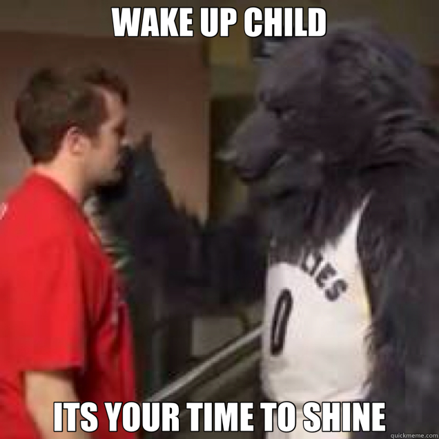 WAKE UP CHILD ITS YOUR TIME TO SHINE
