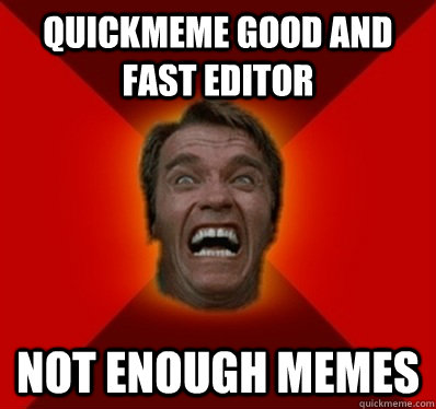 quickmeme good and fast editor not enough memes