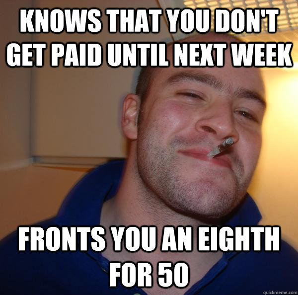 knows that you don't get paid until next week fronts you an eighth for 50 - knows that you don't get paid until next week fronts you an eighth for 50  Misc