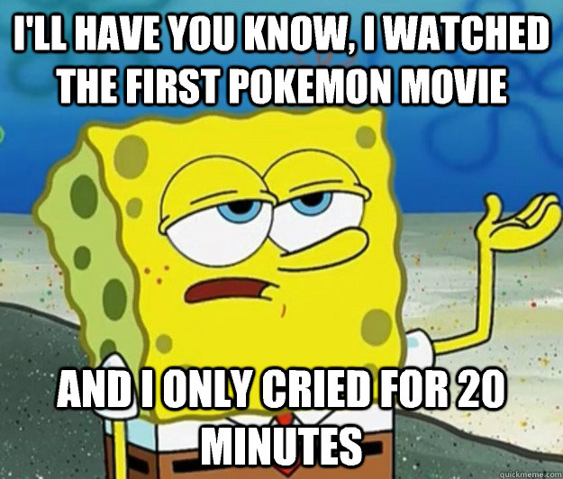 I'll have you know, I watched the first Pokemon movie And I only cried for 20 minutes - I'll have you know, I watched the first Pokemon movie And I only cried for 20 minutes  Tough Spongebob