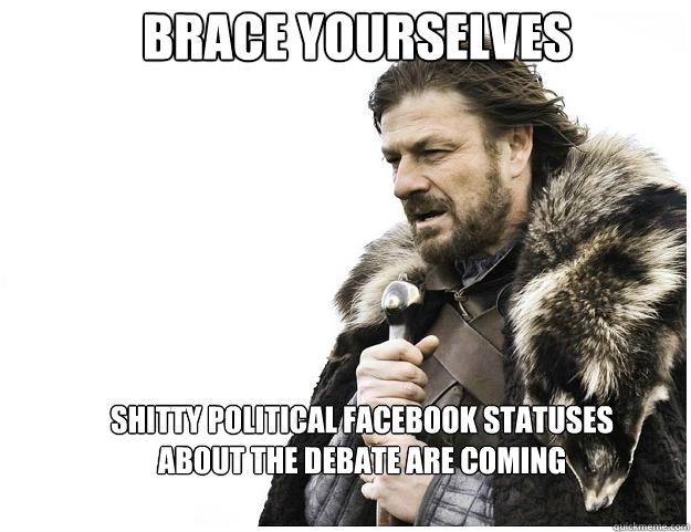 Brace yourselves shitty political facebook statuses about the debate are coming   - Brace yourselves shitty political facebook statuses about the debate are coming    Imminent Ned
