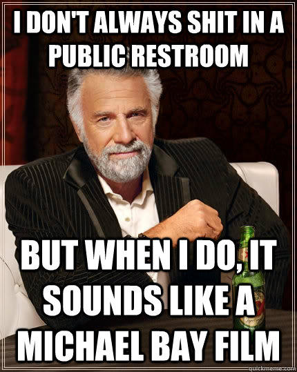 I don't always shit in a public restroom but when I do, it sounds like a Michael Bay film - I don't always shit in a public restroom but when I do, it sounds like a Michael Bay film  The Most Interesting Man In The World