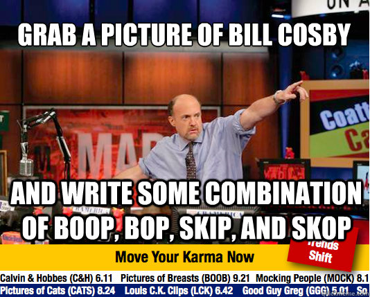 Grab a picture of Bill Cosby And write some combination of boop, bop, skip, and skop - Grab a picture of Bill Cosby And write some combination of boop, bop, skip, and skop  Mad Karma with Jim Cramer