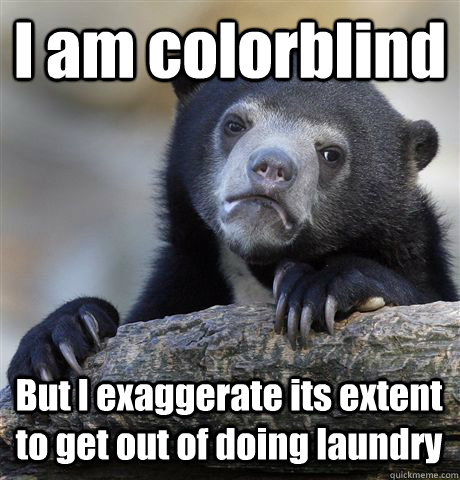 I am colorblind But I exaggerate its extent to get out of doing laundry - I am colorblind But I exaggerate its extent to get out of doing laundry  Misc