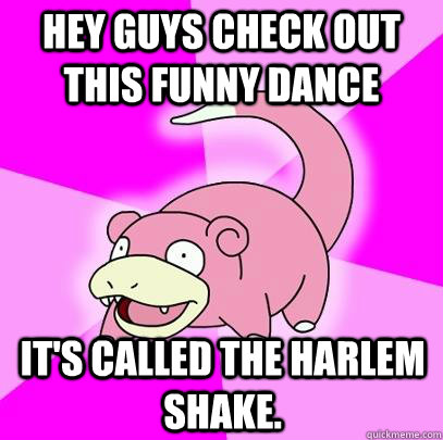 Hey guys check out this funny dance It's called the harlem shake.  - Hey guys check out this funny dance It's called the harlem shake.   Slowpoke