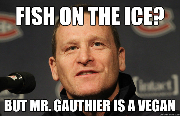 fish on the ice? but mr. gauthier is a vegan - fish on the ice? but mr. gauthier is a vegan  Dumbass Randy Cunneyworth