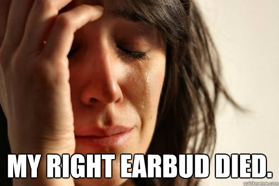 My right earbud died. -  My right earbud died.  First World Problems