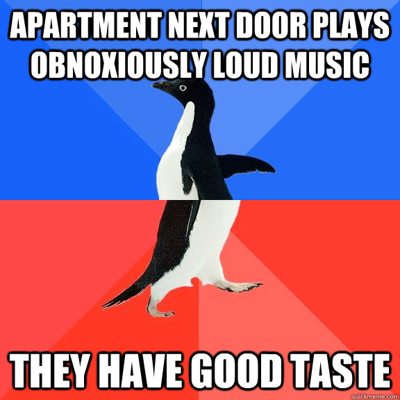 Apartment next door plays obnoxiously loud music They have good taste - Apartment next door plays obnoxiously loud music They have good taste  Socially Awkward Awesome Penguin