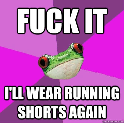 fuck it I'll wear running shorts again - fuck it I'll wear running shorts again  Foul Bachelorette Frog