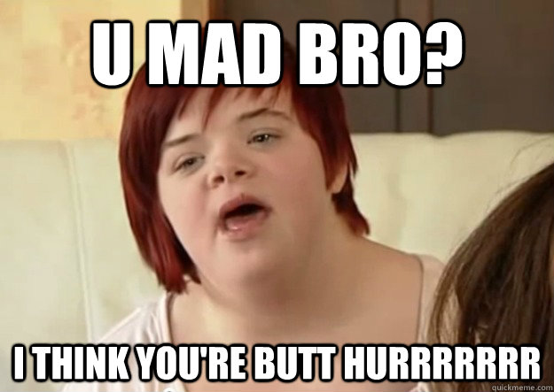 U mad bro? I think you're butt hurrrrrrr