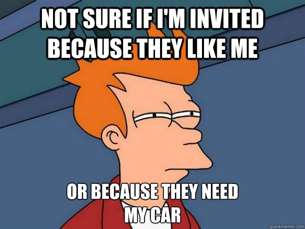 Not sure if I'm invited because they like me Or because they need my car - Not sure if I'm invited because they like me Or because they need my car  Futurama Fry