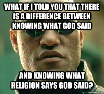 WHAT IF I TOLD YOU that there is a difference between knowing what God said and knowing what religion says God said? - WHAT IF I TOLD YOU that there is a difference between knowing what God said and knowing what religion says God said?  What if I told you