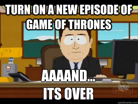 Turn on a new episode of Game of Thrones Aaaand...               its over - Turn on a new episode of Game of Thrones Aaaand...               its over  Aaand its gone