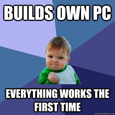 Builds own PC Everything works the first time  Success Kid