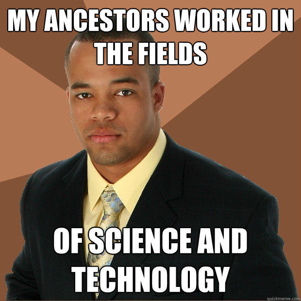 My ancestors worked in the fields of science and technology - My ancestors worked in the fields of science and technology  Successful Black Man