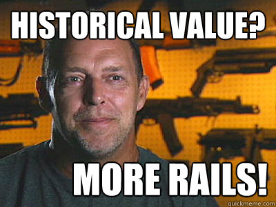 historical value? MORE RAILS! - historical value? MORE RAILS!  Sons of guns