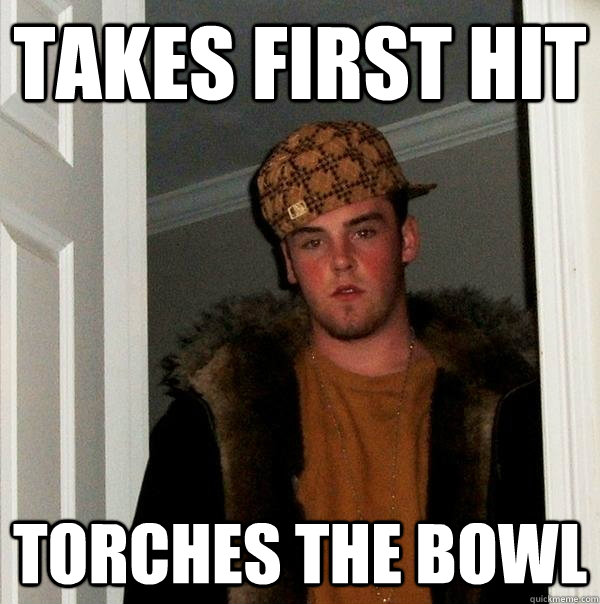 takes first hit  torches the bowl - takes first hit  torches the bowl  Scumbag Steve
