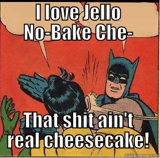 I LOVE JELLO NO-BAKE CHE- THAT SHIT AIN'T REAL CHEESECAKE! Slappin Batman