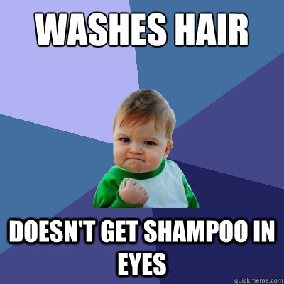 WASHES HAIR DOESN'T GET SHAMPOO IN EYES - WASHES HAIR DOESN'T GET SHAMPOO IN EYES  Success Kid