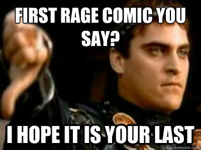 first rage comic you say? i hope it is your last - first rage comic you say? i hope it is your last  Downvoting Roman