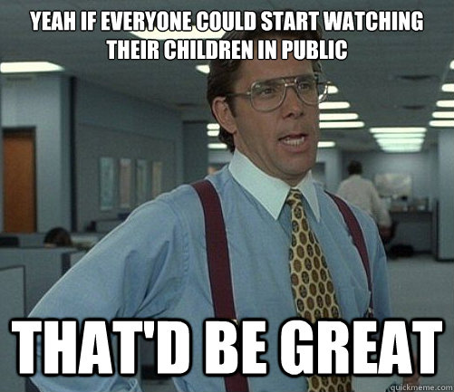 Yeah if everyone could start watching their children in public That'd be great