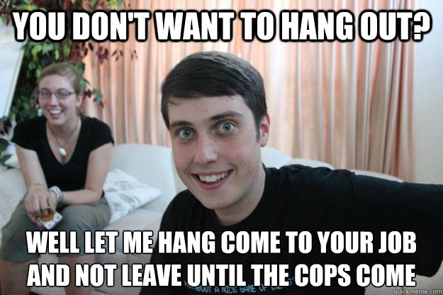 You don't want to hang out? well let me hang come to your job and not leave until the cops come - You don't want to hang out? well let me hang come to your job and not leave until the cops come  Overly Attached Boyfriend