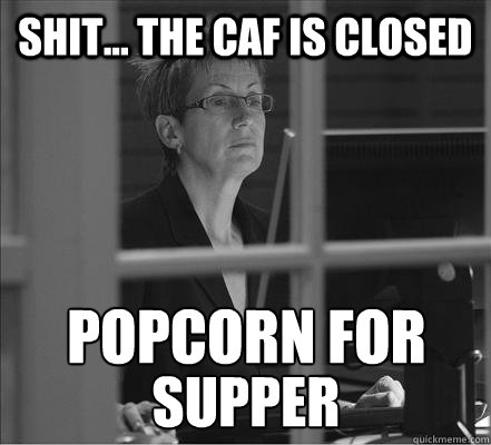 shit... The caf is closed popcorn for supper